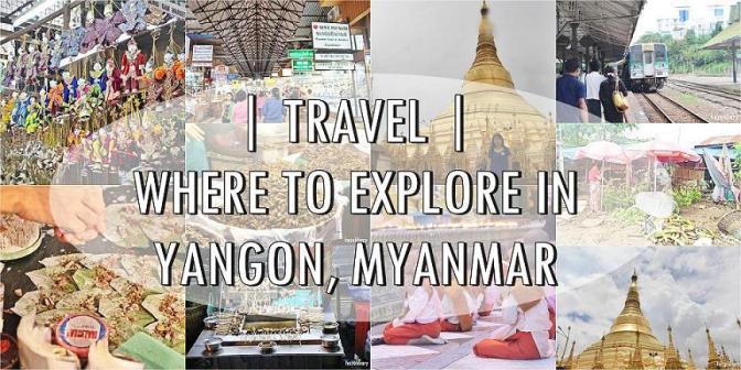[TRAVEL] 7 PLACES TO EXPLORE IN YANGON| MYANMAR